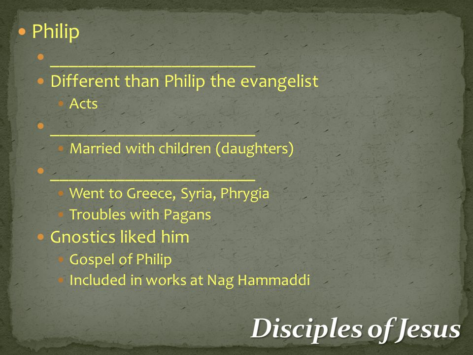 Philip ______________________ Different than Philip the evangelist Acts ______________________ Married with children (daughters) ______________________ Went to Greece, Syria, Phrygia Troubles with Pagans Gnostics liked him Gospel of Philip Included in works at Nag Hammaddi
