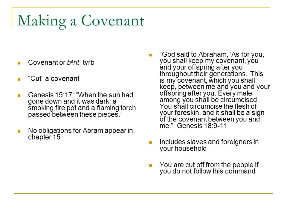 Making a Covenant Covenant or b e rit tyrb Cut a covenant Genesis 15:17: When the sun had gone down and it was dark, a smoking fire pot and a flaming torch passed between these pieces. No obligations for Abram appear in chapter 15 God said to Abraham, 'As for you, you shall keep my covenant, you and your offspring after you throughout their generations.