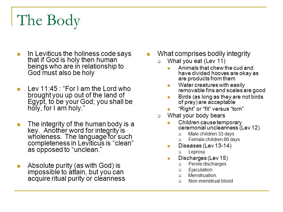 The Body In Leviticus the holiness code says that if God is holy then human beings who are in relationship to God must also be holy Lev 11:45 : For I am the Lord who brought you up out of the land of Egypt, to be your God; you shall be holy, for I am holy. The integrity of the human body is a key.