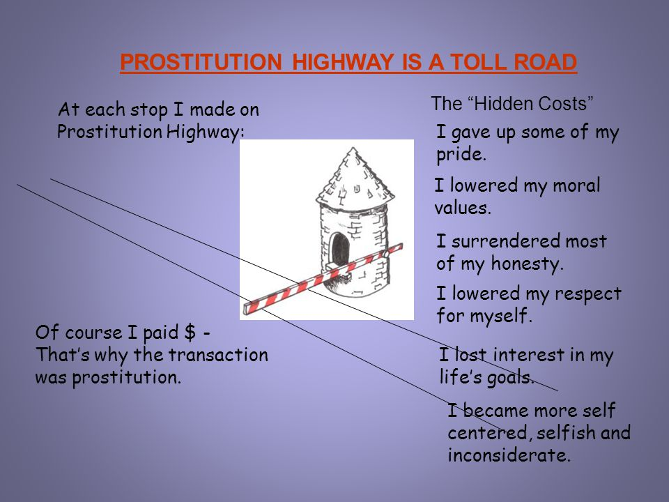 PROSTITUTION HIGHWAY IS A TOLL ROAD At each stop I made on Prostitution Highway: Of course I paid $ - That's why the transaction was prostitution. The