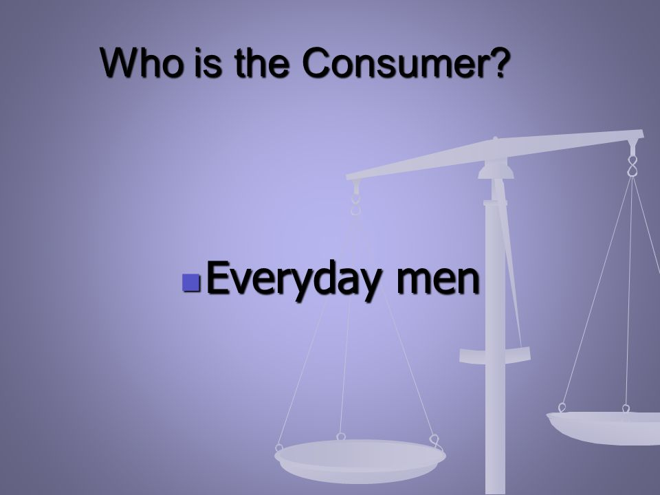 Who is the Consumer Everyday men Everyday men
