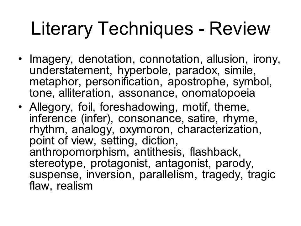 Literary Techniques - Review Imagery, denotation, connotation, allusion, irony, understatement, hyperbole, paradox, simile, metaphor, personification, apostrophe, symbol, tone, alliteration, assonance, onomatopoeia Allegory, foil, foreshadowing, motif, theme, inference (infer), consonance, satire, rhyme, rhythm, analogy, oxymoron, characterization, point of view, setting, diction, anthropomorphism, antithesis, flashback, stereotype, protagonist, antagonist, parody, suspense, inversion, parallelism, tragedy, tragic flaw, realism