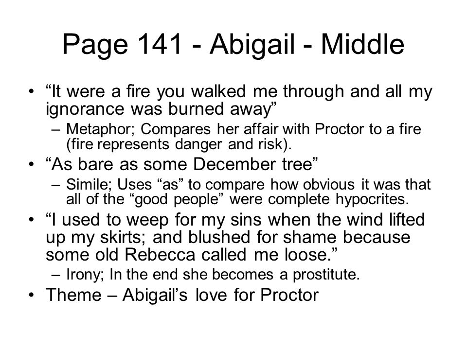 """Page 141 - Abigail - Middle """"It were a fire you walked me through and all my ignorance was burned away"""" –Metaphor; Compares her affair with Proctor to"""