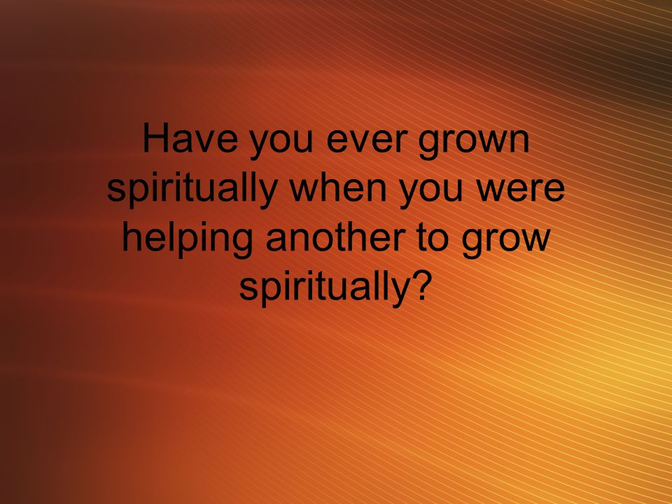 Have you ever grown spiritually when you were helping another to grow spiritually?