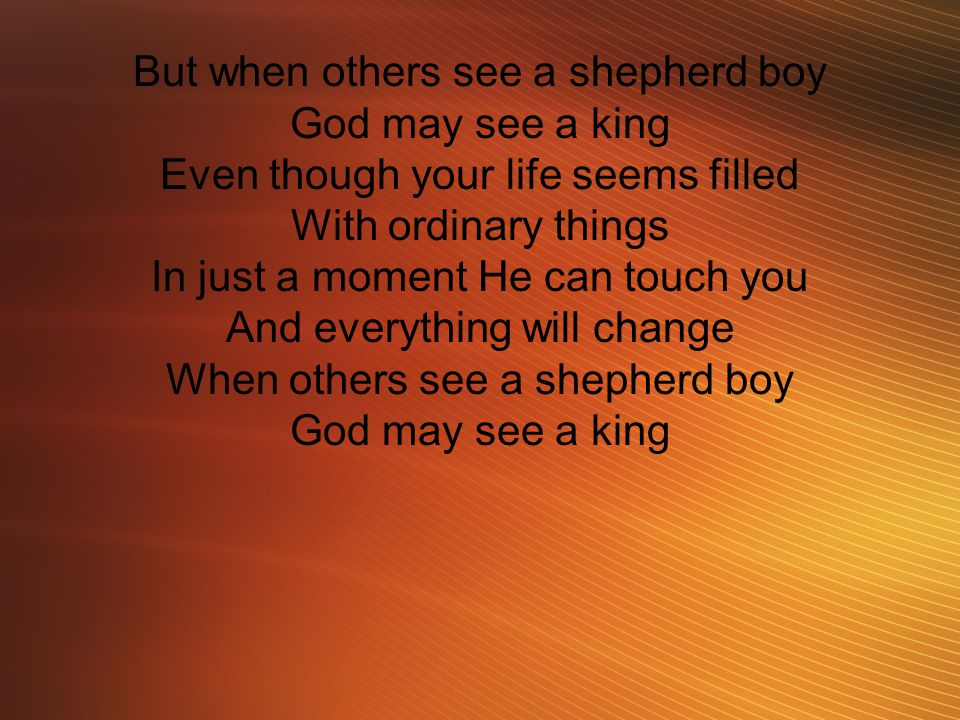 But when others see a shepherd boy God may see a king Even though your life seems filled With ordinary things In just a moment He can touch you And ev