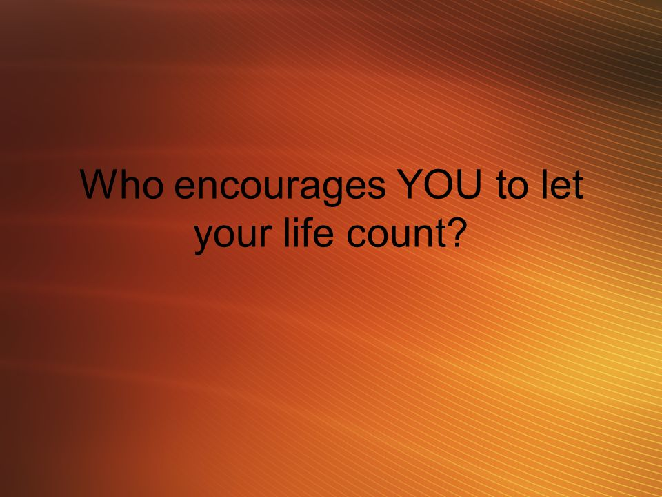 Who encourages YOU to let your life count?