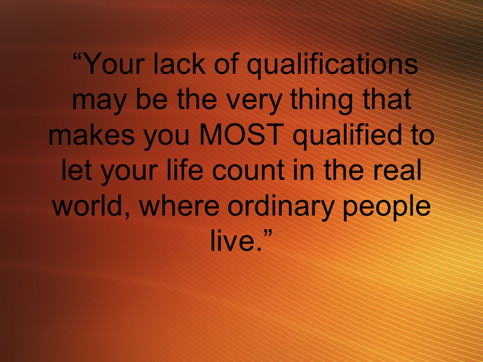 """Your lack of qualifications may be the very thing that makes you MOST qualified to let your life count in the real world, where ordinary people live."