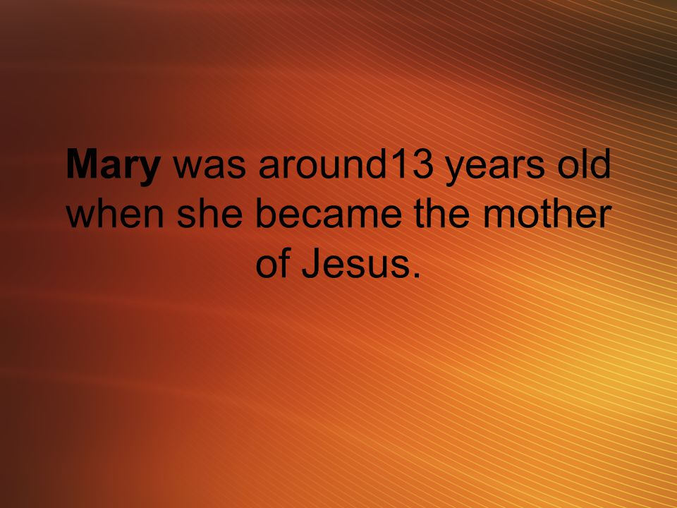 Mary was around13 years old when she became the mother of Jesus.