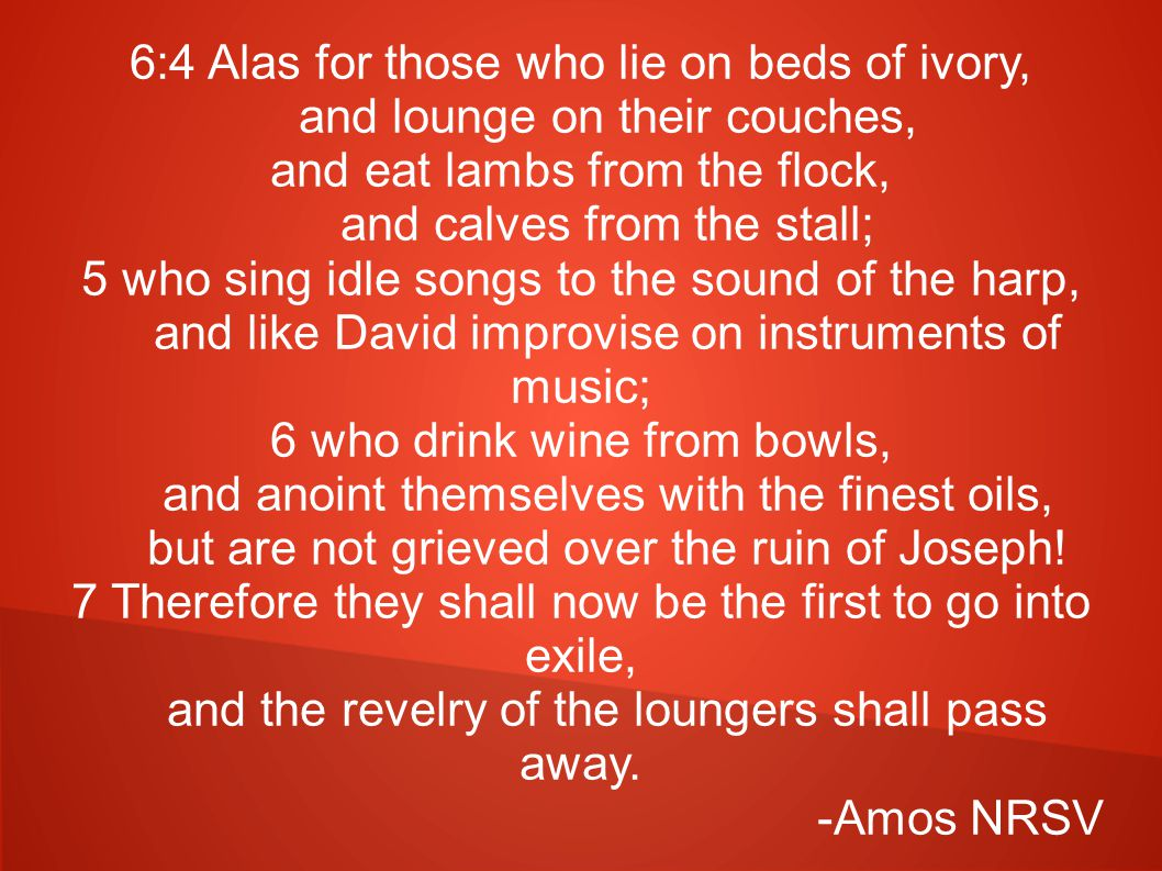 6:4 Alas for those who lie on beds of ivory, and lounge on their couches, and eat lambs from the flock, and calves from the stall; 5 who sing idle songs to the sound of the harp, and like David improvise on instruments of music; 6 who drink wine from bowls, and anoint themselves with the finest oils, but are not grieved over the ruin of Joseph.