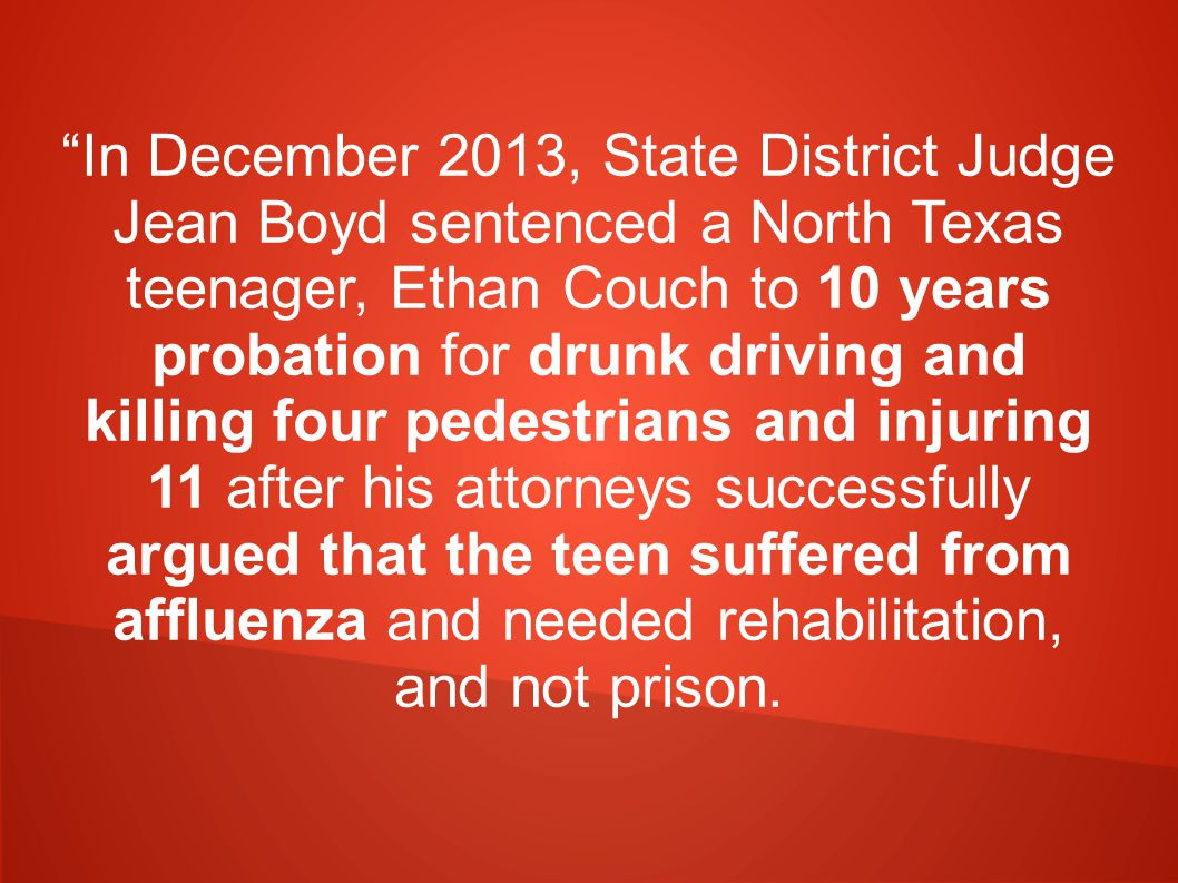 In December 2013, State District Judge Jean Boyd sentenced a North Texas teenager, Ethan Couch to 10 years probation for drunk driving and killing four pedestrians and injuring 11 after his attorneys successfully argued that the teen suffered from affluenza and needed rehabilitation, and not prison.