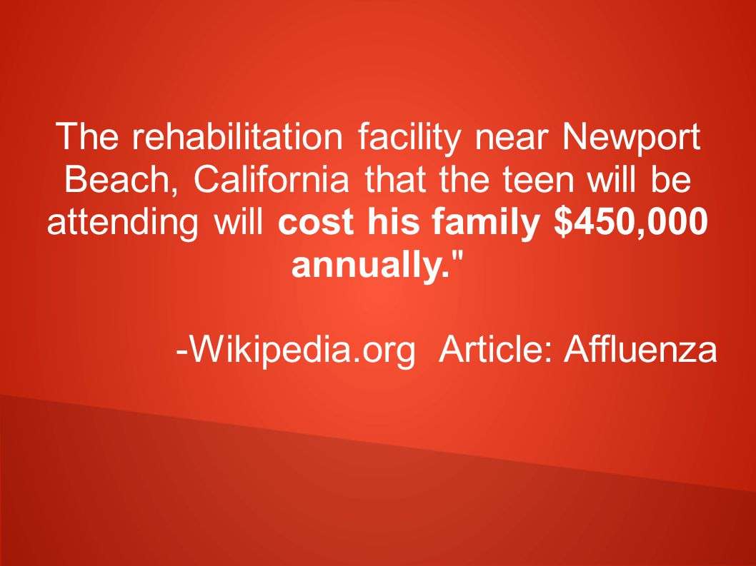 The rehabilitation facility near Newport Beach, California that the teen will be attending will cost his family $450,000 annually. -Wikipedia.org Article: Affluenza