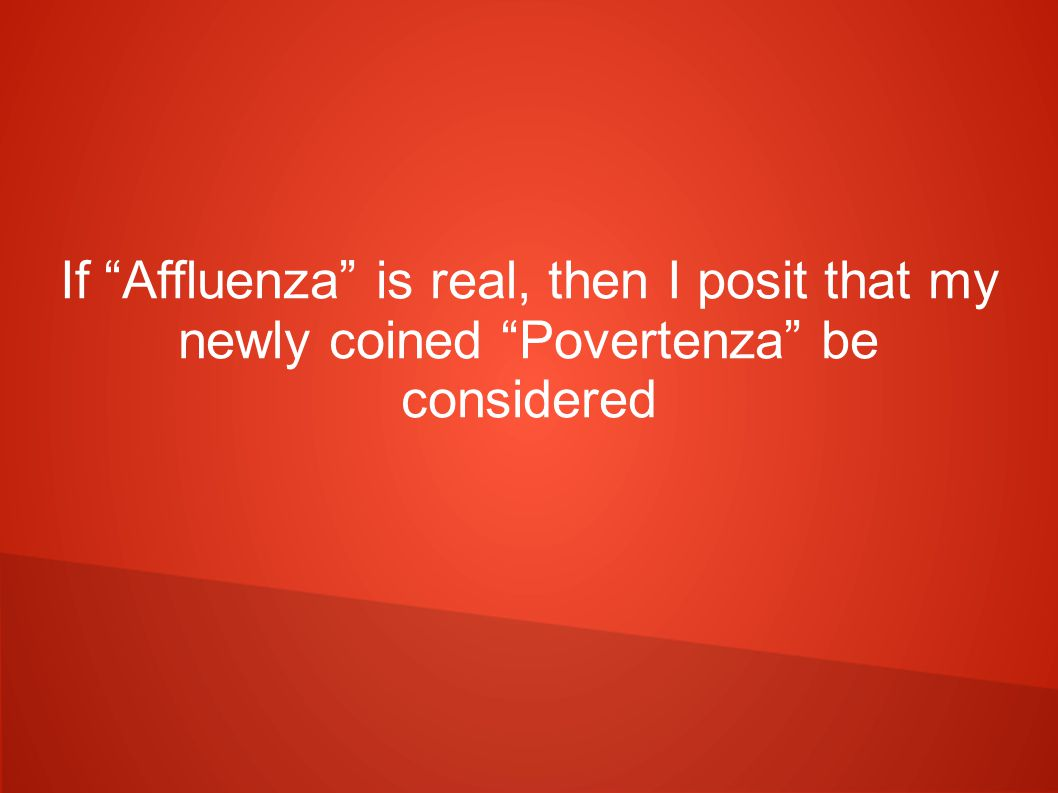 If Affluenza is real, then I posit that my newly coined Povertenza be considered