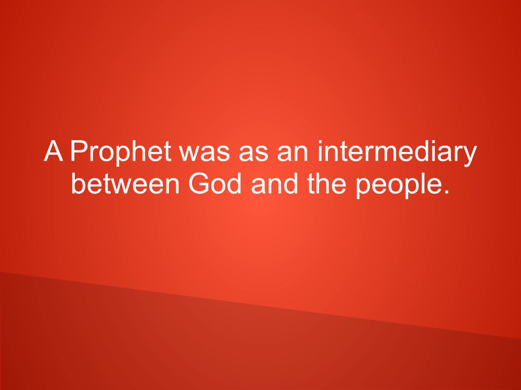 A Prophet was as an intermediary between God and the people.