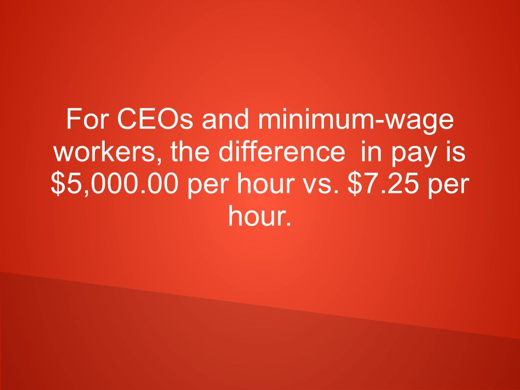 For CEOs and minimum-wage workers, the difference in pay is $5,000.00 per hour vs. $7.25 per hour.