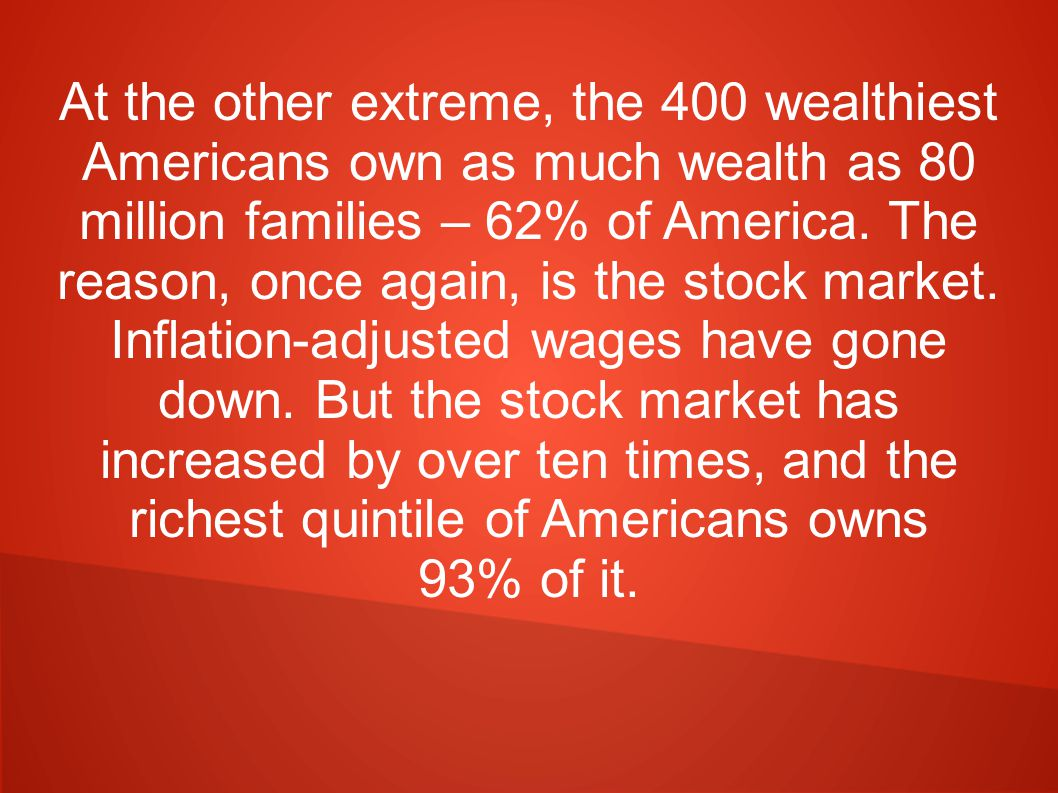 At the other extreme, the 400 wealthiest Americans own as much wealth as 80 million families – 62% of America.