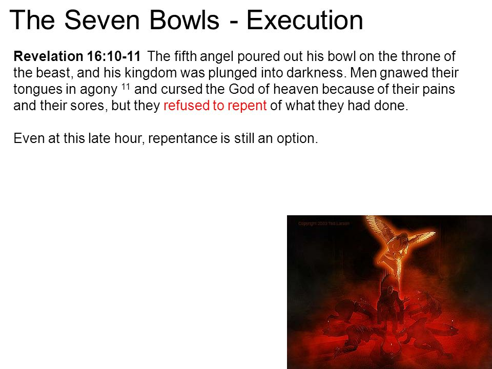 Revelation 16:10-11 The fifth angel poured out his bowl on the throne of the beast, and his kingdom was plunged into darkness. Men gnawed their tongue