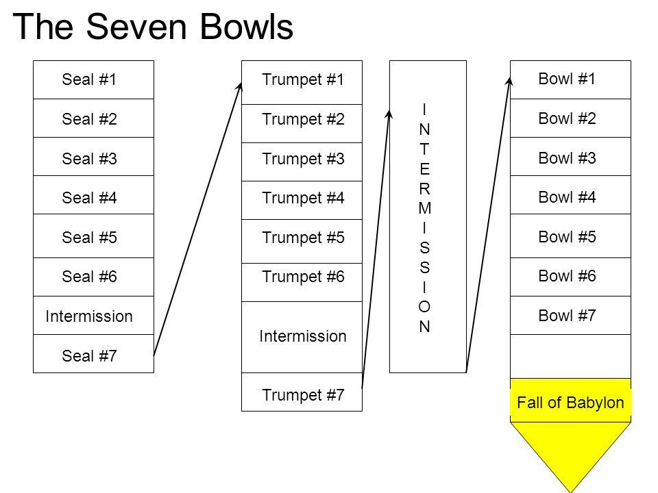 Seal #1 Seal #2 Seal #3 Seal #4 Seal #5 Seal #6 Intermission Seal #7 Trumpet #1 Trumpet #2 Trumpet #3 Trumpet #4 Trumpet #5 Trumpet #6 Intermission Trumpet #7 INTERMISSIONINTERMISSION Bowl #1 Bowl #2 Bowl #3 Bowl #4 Bowl #5 Bowl #6 Bowl #7 Fall of Babylon The Seven Bowls