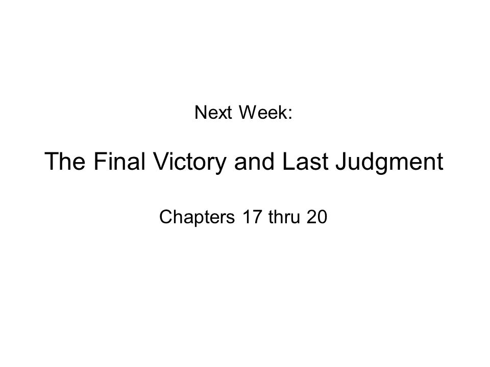 Next Week: The Final Victory and Last Judgment Chapters 17 thru 20