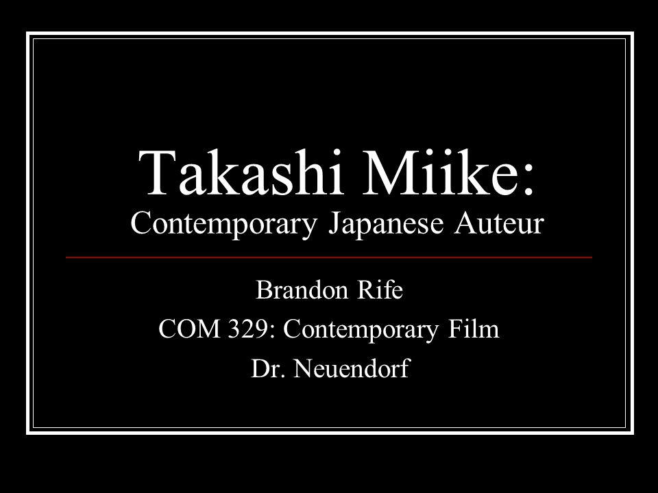 Takashi Miike: Contemporary Japanese Auteur Brandon Rife COM 329: Contemporary Film Dr. Neuendorf