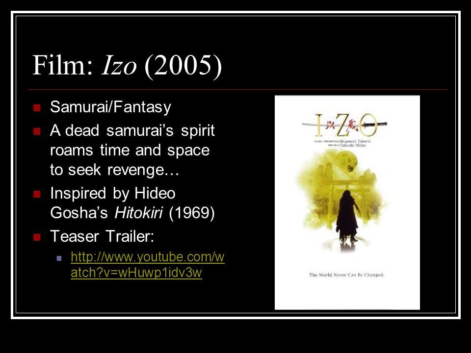Film: Izo (2005) Samurai/Fantasy A dead samurai's spirit roams time and space to seek revenge… Inspired by Hideo Gosha's Hitokiri (1969) Teaser Trailer: http://www.youtube.com/w atch v=wHuwp1idv3w http://www.youtube.com/w atch v=wHuwp1idv3w