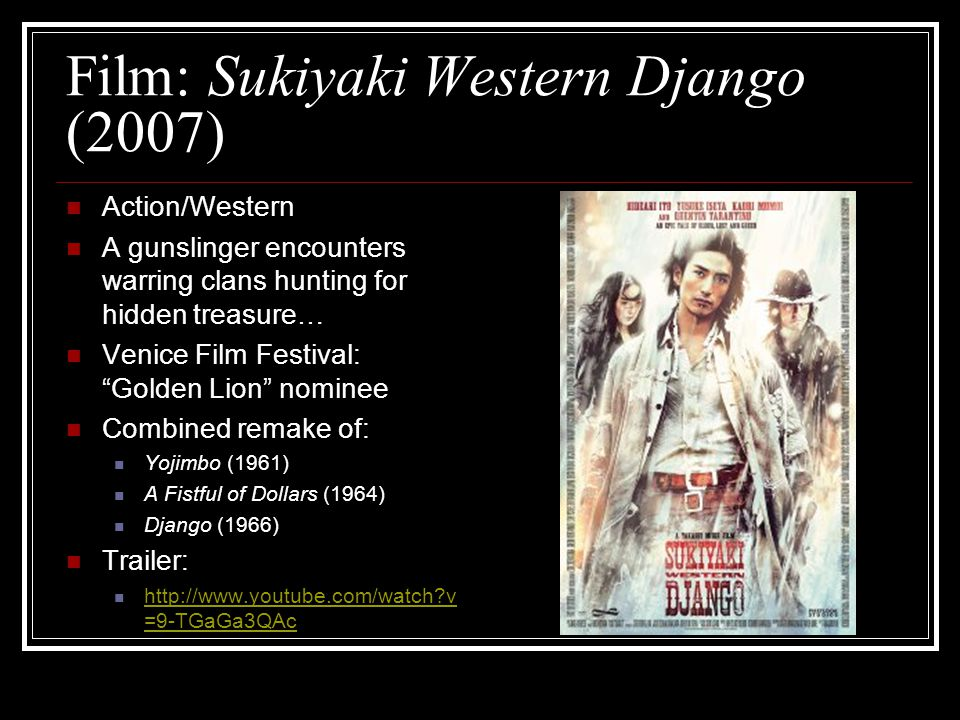 Film: Sukiyaki Western Django (2007) Action/Western A gunslinger encounters warring clans hunting for hidden treasure… Venice Film Festival: Golden Lion nominee Combined remake of: Yojimbo (1961) A Fistful of Dollars (1964) Django (1966) Trailer: http://www.youtube.com/watch v =9-TGaGa3QAc http://www.youtube.com/watch v =9-TGaGa3QAc