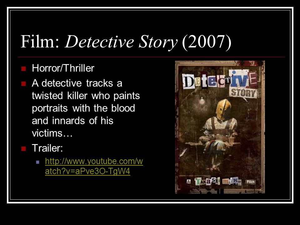 Film: Detective Story (2007) Horror/Thriller A detective tracks a twisted killer who paints portraits with the blood and innards of his victims… Trailer: http://www.youtube.com/w atch v=aPve3O-TgW4 http://www.youtube.com/w atch v=aPve3O-TgW4