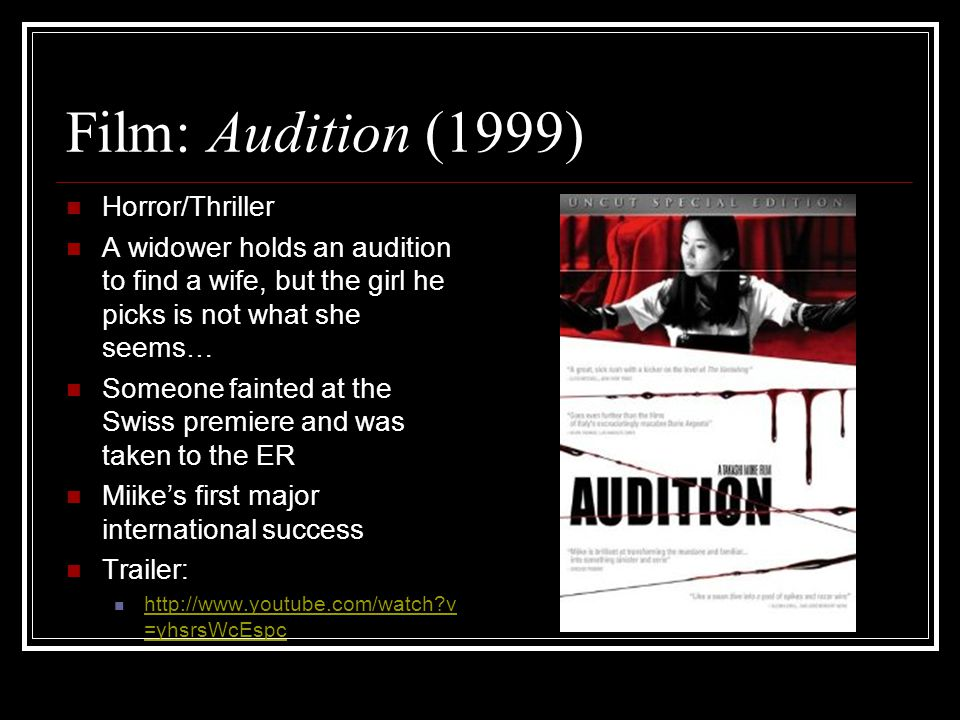 Film: Audition (1999) Horror/Thriller A widower holds an audition to find a wife, but the girl he picks is not what she seems… Someone fainted at the Swiss premiere and was taken to the ER Miike's first major international success Trailer: http://www.youtube.com/watch v =yhsrsWcEspc http://www.youtube.com/watch v =yhsrsWcEspc