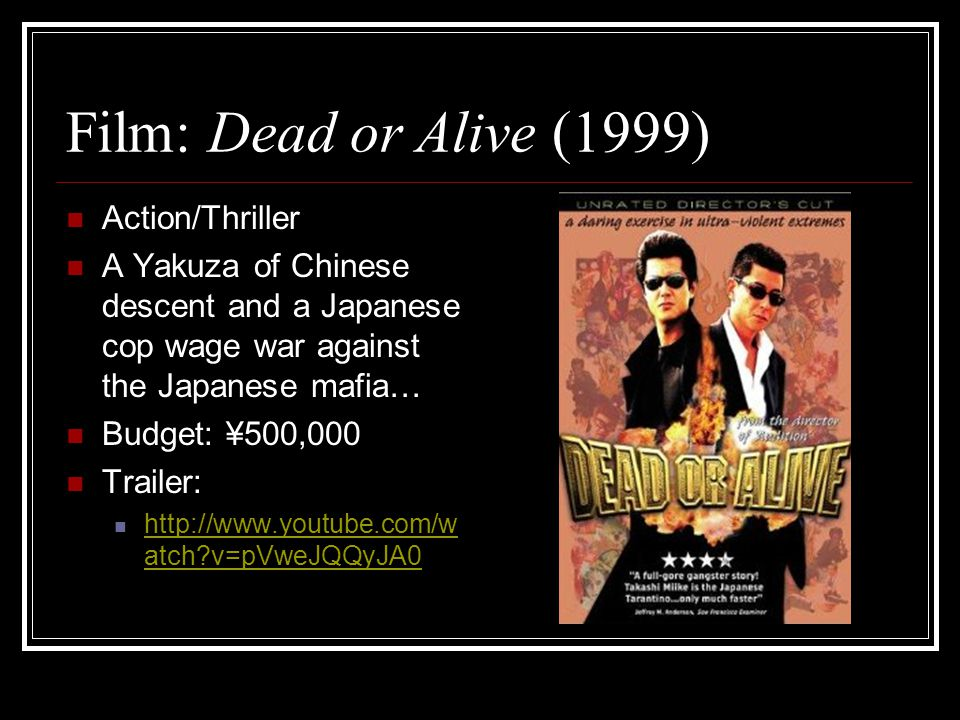 Film: Dead or Alive (1999) Action/Thriller A Yakuza of Chinese descent and a Japanese cop wage war against the Japanese mafia… Budget: ¥500,000 Trailer: http://www.youtube.com/w atch v=pVweJQQyJA0 http://www.youtube.com/w atch v=pVweJQQyJA0