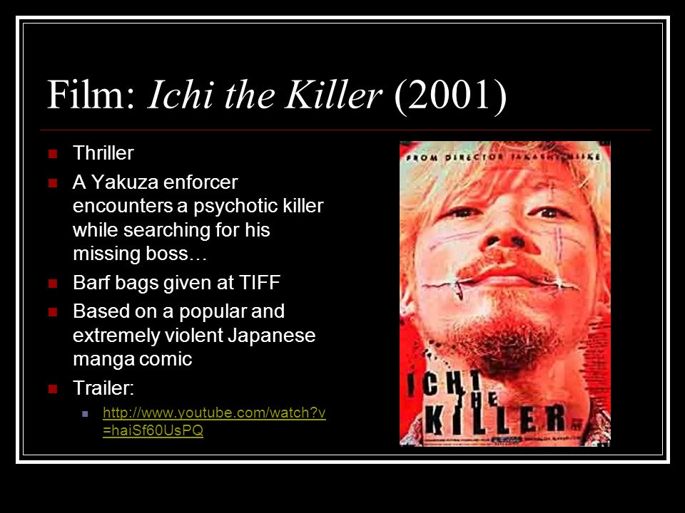 Film: Ichi the Killer (2001) Thriller A Yakuza enforcer encounters a psychotic killer while searching for his missing boss… Barf bags given at TIFF Based on a popular and extremely violent Japanese manga comic Trailer: http://www.youtube.com/watch v =haiSf60UsPQ http://www.youtube.com/watch v =haiSf60UsPQ