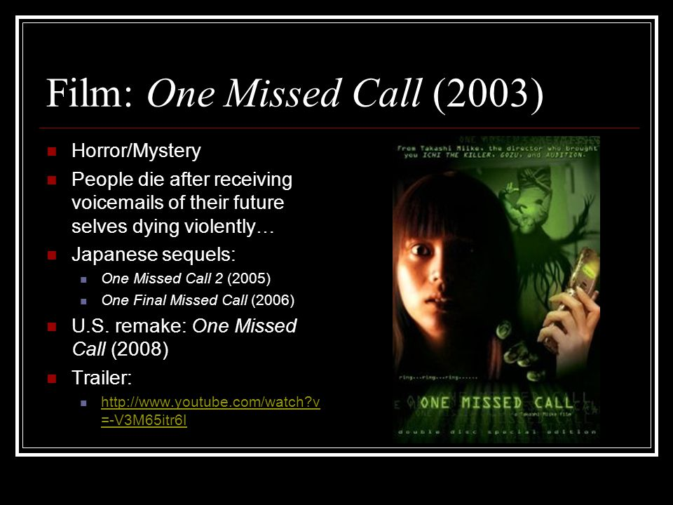Film: One Missed Call (2003) Horror/Mystery People die after receiving voicemails of their future selves dying violently… Japanese sequels: One Missed Call 2 (2005) One Final Missed Call (2006) U.S.