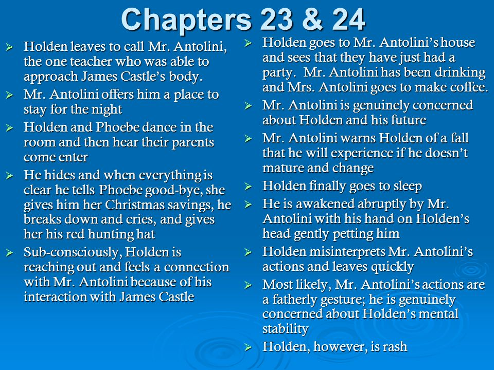 Chapters 23 & 24  Holden leaves to call Mr. Antolini, the one teacher who was able to approach James Castle's body.  Mr. Antolini offers him a place