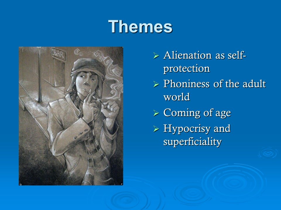 Themes  Alienation as self- protection  Phoniness of the adult world  Coming of age  Hypocrisy and superficiality