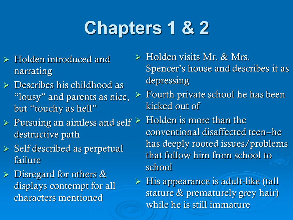 "Chapters 1 & 2  Holden introduced and narrating  Describes his childhood as ""lousy"" and parents as nice, but ""touchy as hell""  Pursuing an aimless"