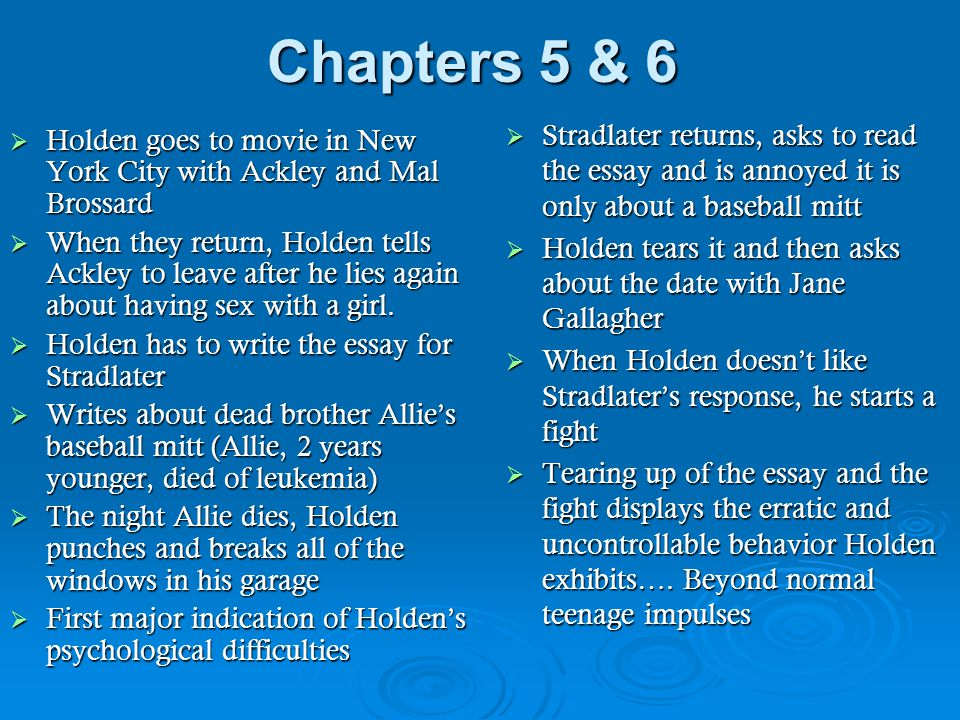 Chapters 7 & 8  Holden goes to Ackley's room and fixates on his concern for Jane  Decides to leave Pencey early  Typical of his behavioral pattern: impulsive, selfish, and aimless  Sleep tight, ya morons!  Has a sense that he is different and better than the others at Pencey  Holden meets Mrs.