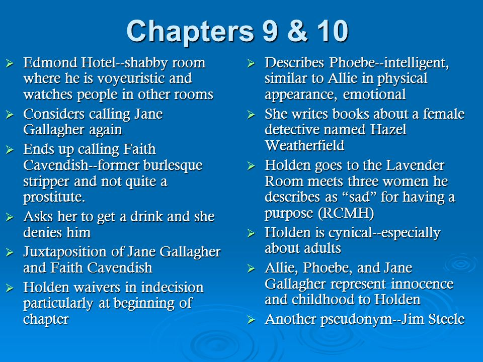 Chapters 11 & 12  Holden thinks about Jane Gallagher and reveals several things:  How they first met (her dog)  She is the only person with whom he shared Allie's mitt  Allie's death is significant in Holden's life, yet he is secretive and private about Allie-- repressing emotions that may eventually emerge  Reinforces Holden's suspicions of adults--Mr.