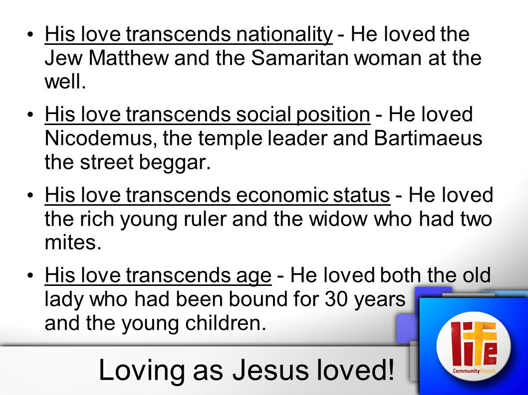 His love transcends nationality - He loved the Jew Matthew and the Samaritan woman at the well. His love transcends social position - He loved Nicodem