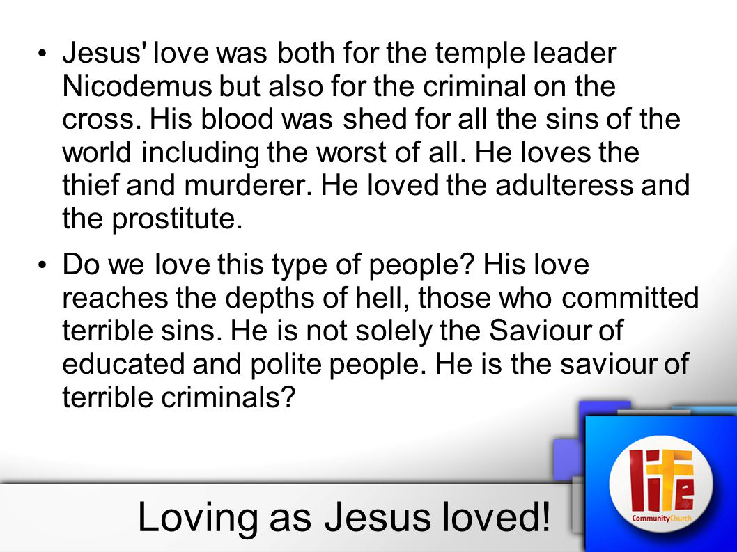 Jesus' love was both for the temple leader Nicodemus but also for the criminal on the cross. His blood was shed for all the sins of the world includin