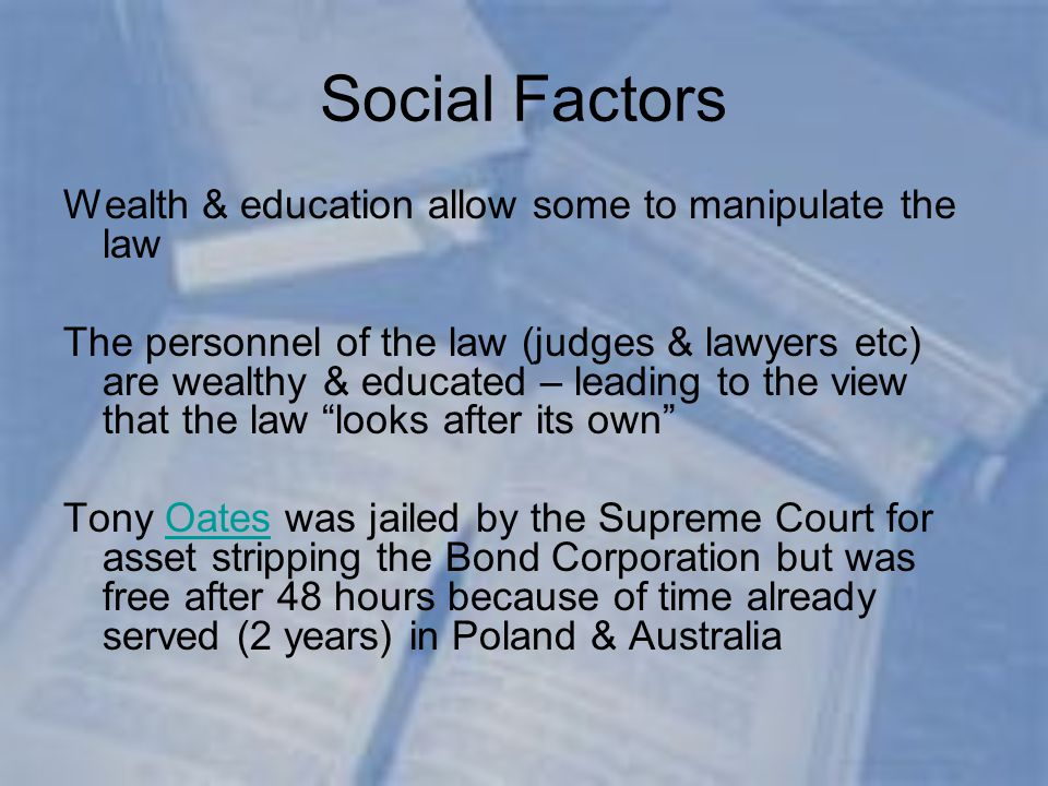 Social Factors Wealth & education allow some to manipulate the law The personnel of the law (judges & lawyers etc) are wealthy & educated – leading to the view that the law looks after its own Tony Oates was jailed by the Supreme Court for asset stripping the Bond Corporation but was free after 48 hours because of time already served (2 years) in Poland & AustraliaOates
