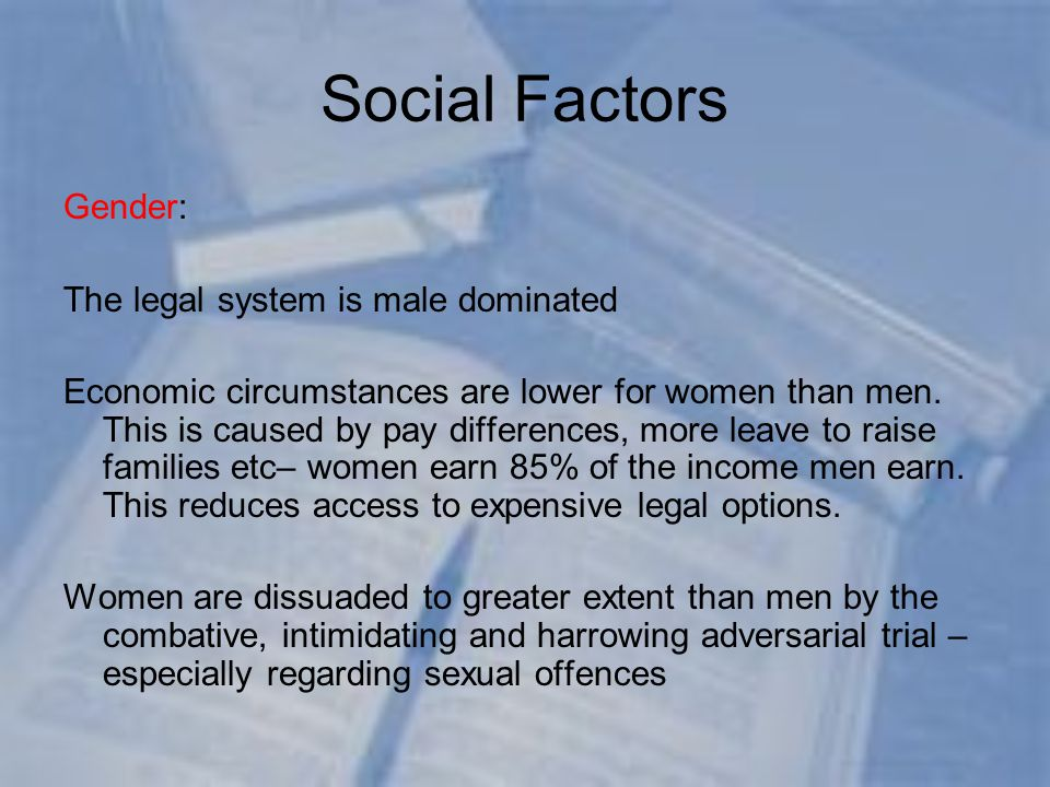 Social Factors Gender: The legal system is male dominated Economic circumstances are lower for women than men.