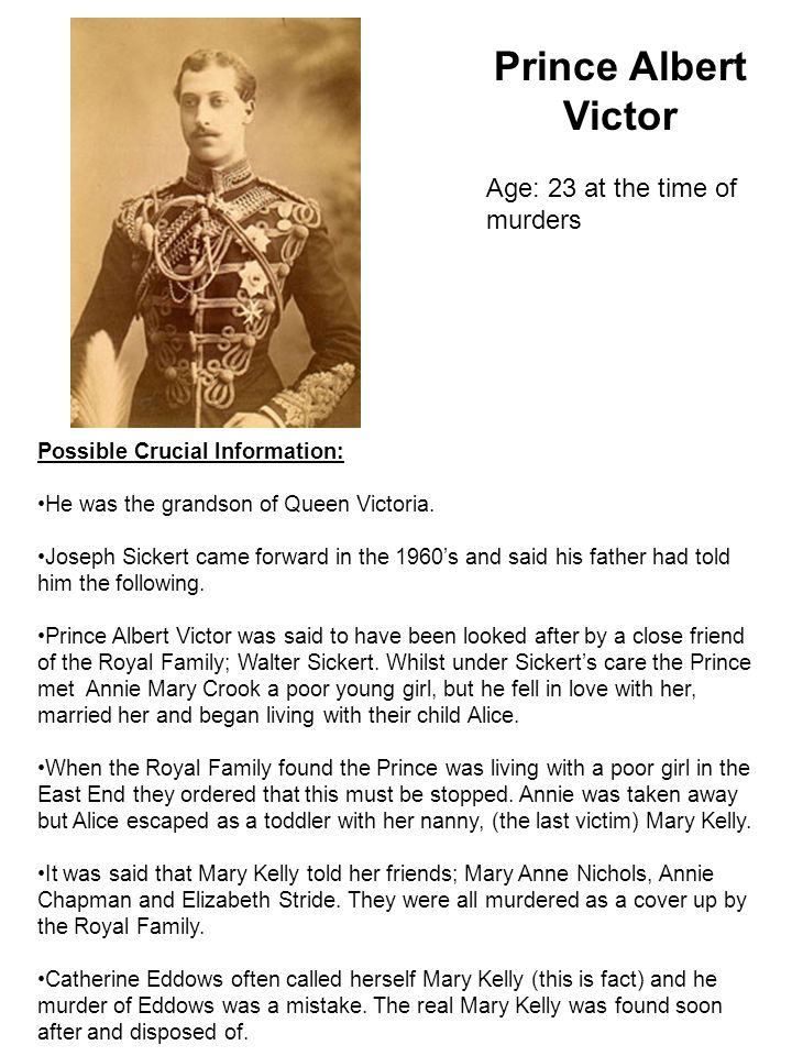 Prince Albert Victor Age: 23 at the time of murders Possible Crucial Information: He was the grandson of Queen Victoria.