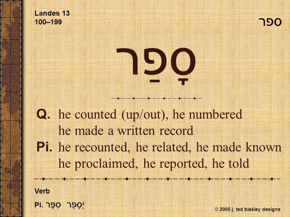 © 2005 j. ted blakley designs סָפַר Q.he counted (up/out), he numbered he made a written record Pi.he recounted, he related, he made known he proclaim
