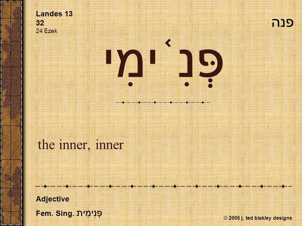 © 2005 j. ted blakley designs פְּנִ ֫ ימִי the inner, inner Landes 13 32 24 Ezek Adjective Fem.