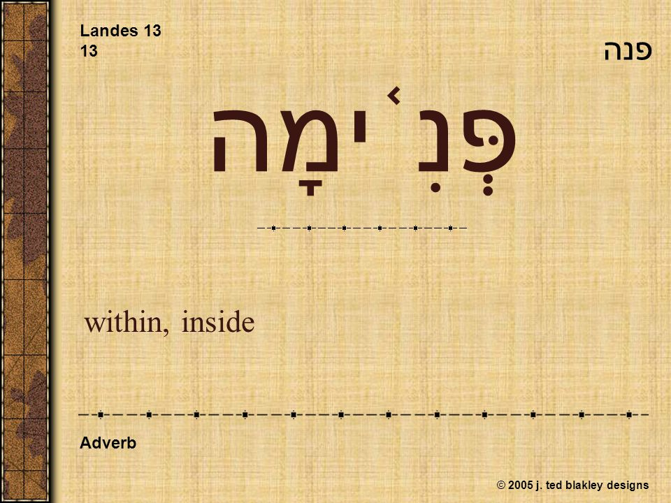 © 2005 j. ted blakley designs פְּנִ ֫ ימָה within, inside Landes 13 13 Adverb פנה