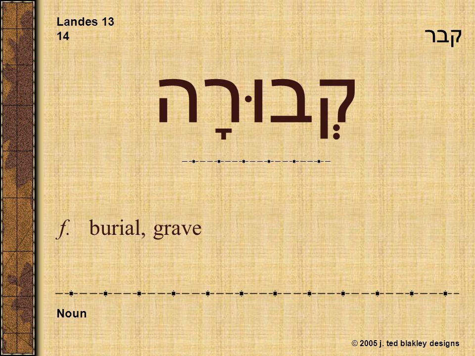 © 2005 j. ted blakley designs קְבוּרָה f. burial, grave Landes 13 14 Noun קבר