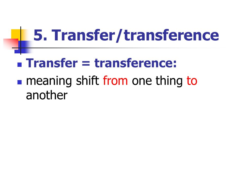 5. Transfer/transference Transfer = transference: meaning shift from one thing to another