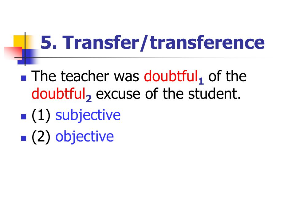 5. Transfer/transference The teacher was doubtful 1 of the doubtful 2 excuse of the student.