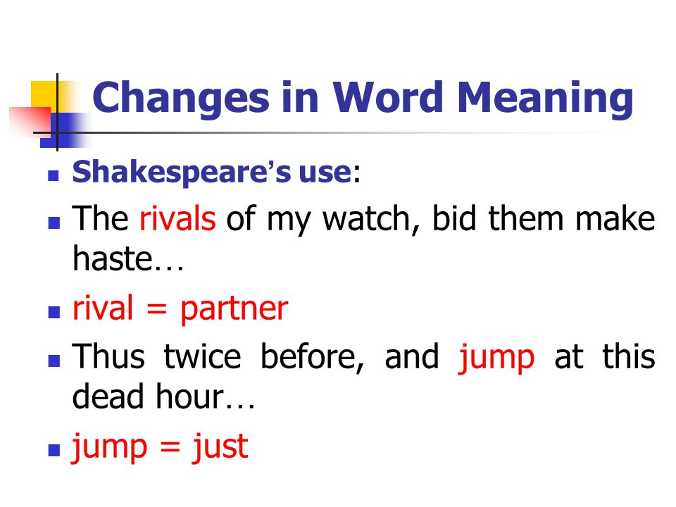 Changes in Word Meaning Shakespeare ' s use: The rivals of my watch, bid them make haste … rival = partner Thus twice before, and jump at this dead hour … jump = just