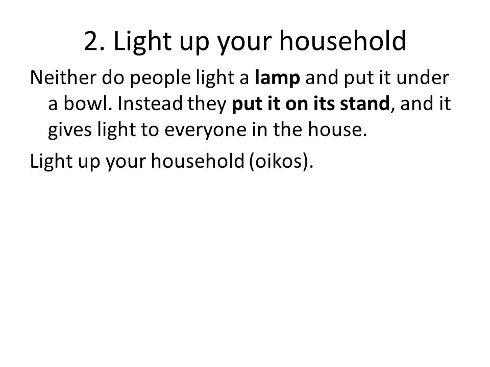 2. Light up your household Neither do people light a lamp and put it under a bowl.