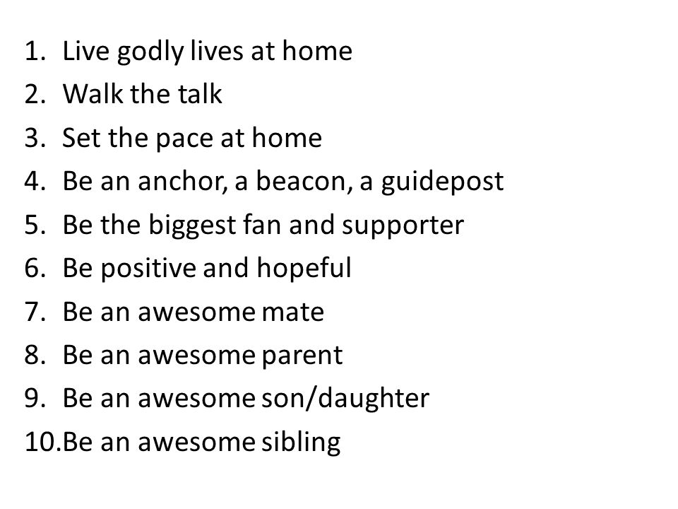 1.Live godly lives at home 2.Walk the talk 3.Set the pace at home 4.Be an anchor, a beacon, a guidepost 5.Be the biggest fan and supporter 6.Be positive and hopeful 7.Be an awesome mate 8.Be an awesome parent 9.Be an awesome son/daughter 10.Be an awesome sibling