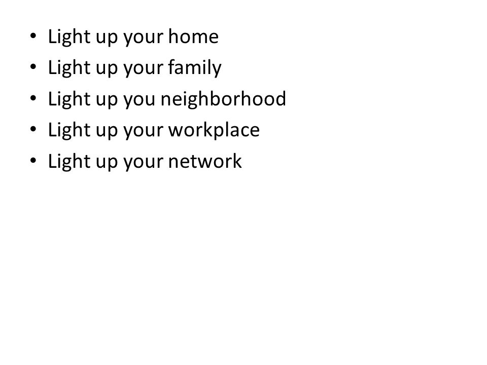 Light up your home Light up your family Light up you neighborhood Light up your workplace Light up your network